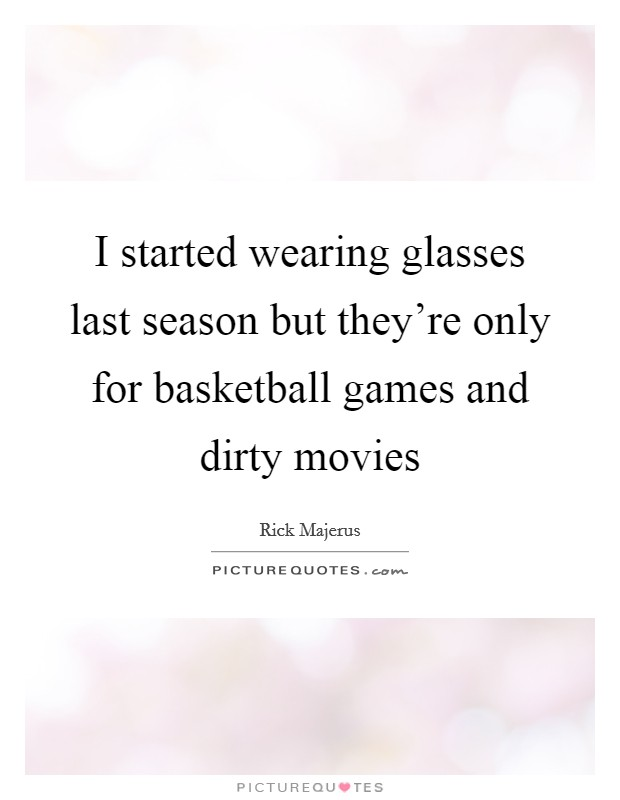 I started wearing glasses last season but they're only for basketball games and dirty movies Picture Quote #1