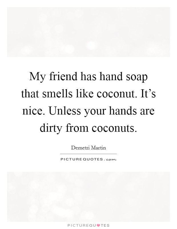 My friend has hand soap that smells like coconut. It's nice. Unless your hands are dirty from coconuts Picture Quote #1