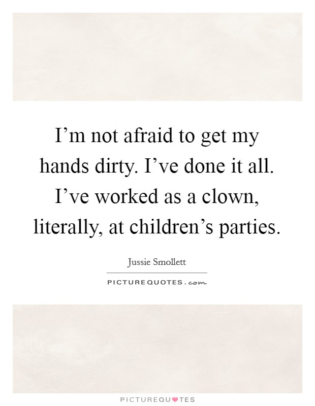 I'm not afraid to get my hands dirty. I've done it all. I've worked as a clown, literally, at children's parties Picture Quote #1