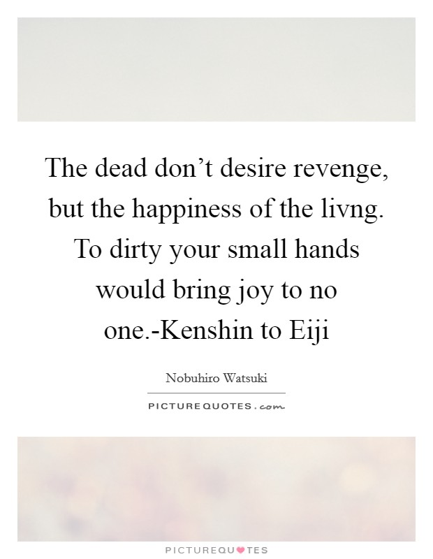 The dead don't desire revenge, but the happiness of the livng. To dirty your small hands would bring joy to no one.-Kenshin to Eiji Picture Quote #1