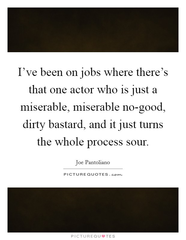 I've been on jobs where there's that one actor who is just a miserable, miserable no-good, dirty bastard, and it just turns the whole process sour Picture Quote #1