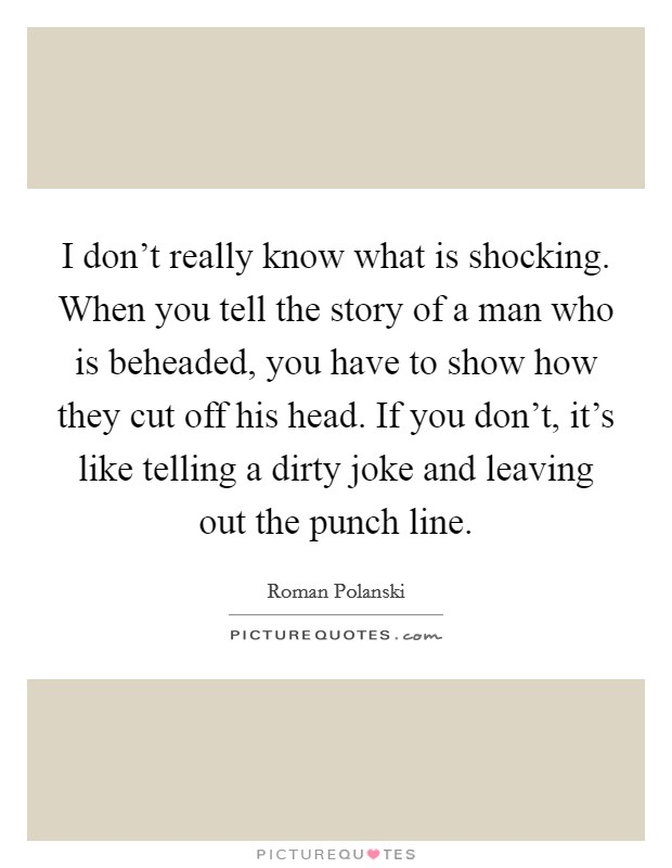 I don't really know what is shocking. When you tell the story of a man who is beheaded, you have to show how they cut off his head. If you don't, it's like telling a dirty joke and leaving out the punch line Picture Quote #1