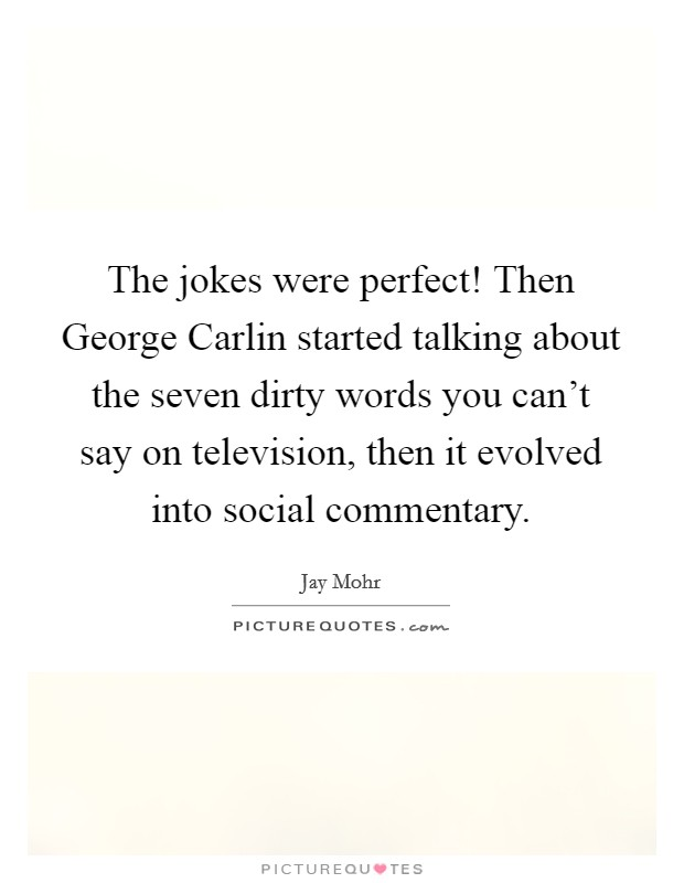 The jokes were perfect! Then George Carlin started talking about the seven dirty words you can't say on television, then it evolved into social commentary Picture Quote #1