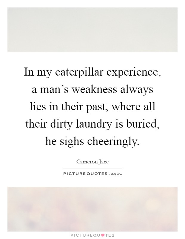 In my caterpillar experience, a man's weakness always lies in their past, where all their dirty laundry is buried, he sighs cheeringly Picture Quote #1