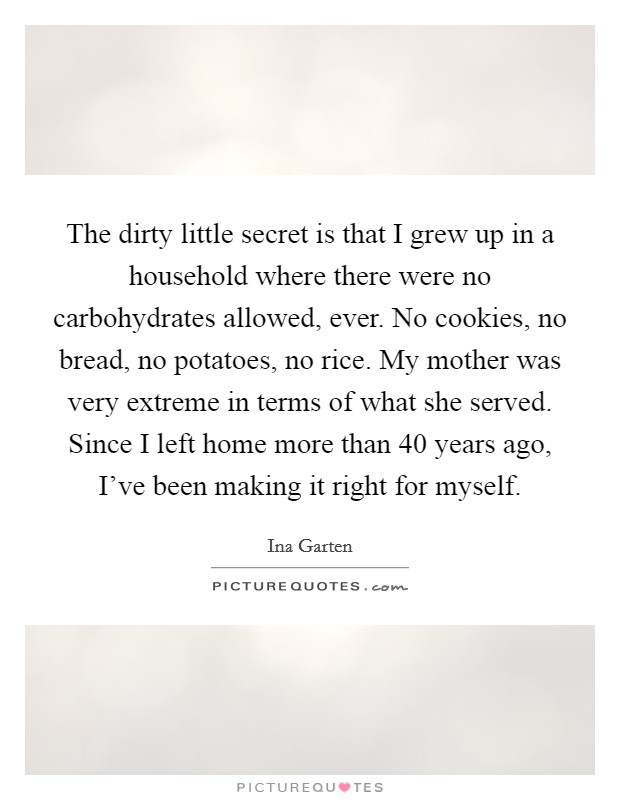 The dirty little secret is that I grew up in a household where there were no carbohydrates allowed, ever. No cookies, no bread, no potatoes, no rice. My mother was very extreme in terms of what she served. Since I left home more than 40 years ago, I've been making it right for myself Picture Quote #1
