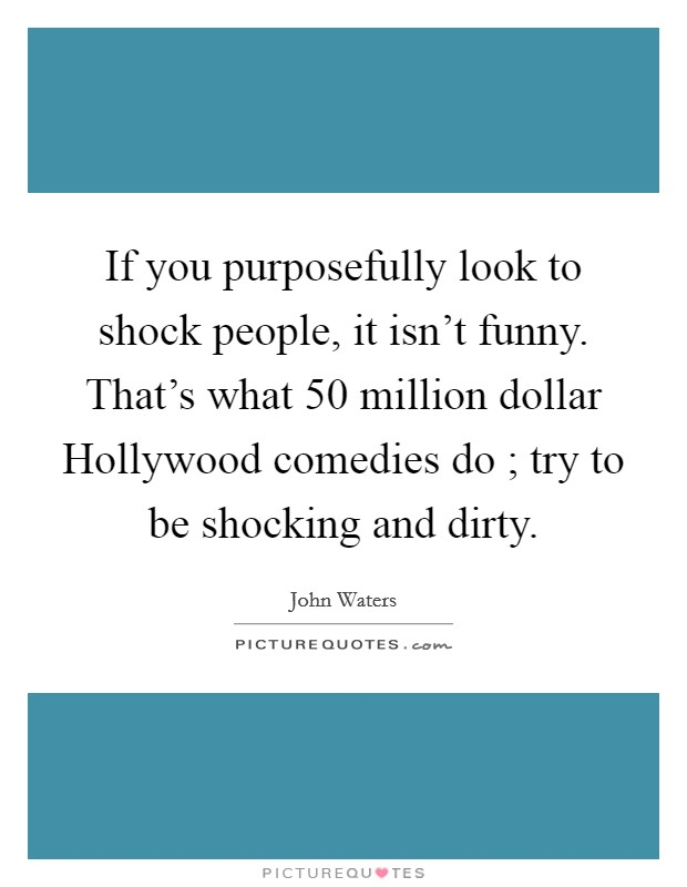 If you purposefully look to shock people, it isn't funny. That's what 50 million dollar Hollywood comedies do ; try to be shocking and dirty Picture Quote #1