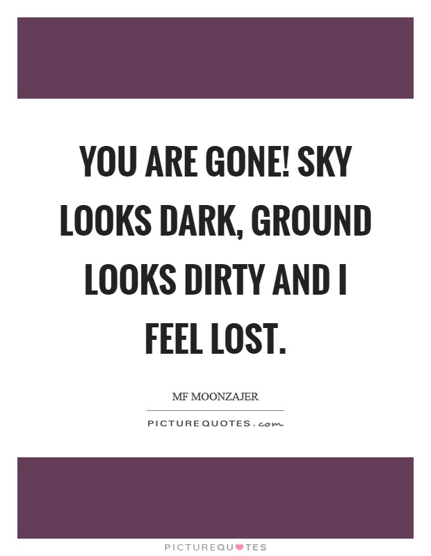 You are gone! Sky looks dark, ground looks dirty and I feel lost Picture Quote #1