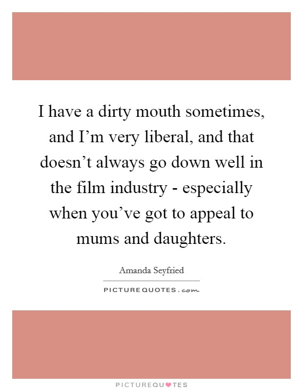 I have a dirty mouth sometimes, and I'm very liberal, and that doesn't always go down well in the film industry - especially when you've got to appeal to mums and daughters Picture Quote #1
