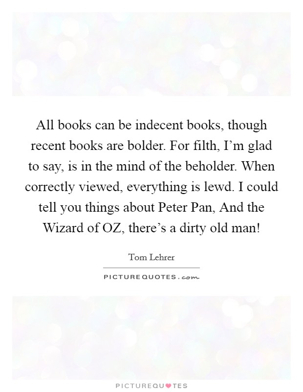 All books can be indecent books, though recent books are bolder. For filth, I'm glad to say, is in the mind of the beholder. When correctly viewed, everything is lewd. I could tell you things about Peter Pan, And the Wizard of OZ, there's a dirty old man! Picture Quote #1