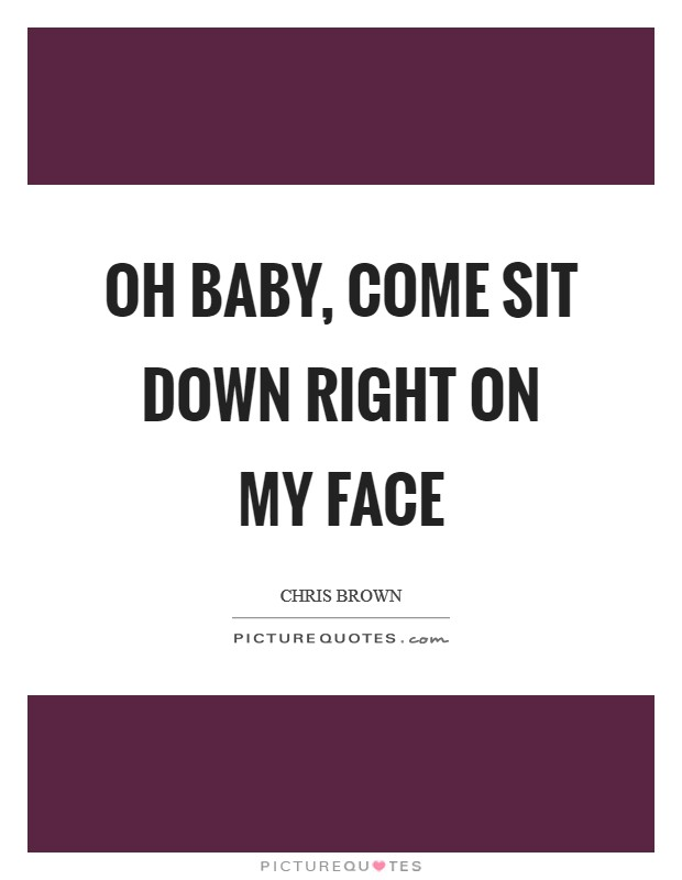 Oh baby, come sit down right on my face | Picture Quotes