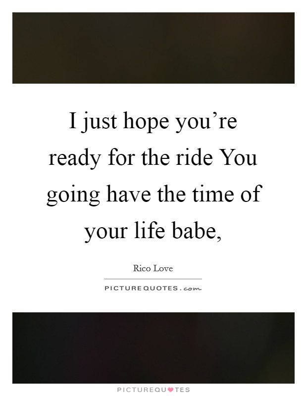 I just hope you're ready for the ride You going have the time of your life babe, Picture Quote #1