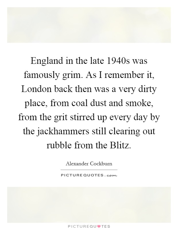 England in the late 1940s was famously grim. As I remember it, London back then was a very dirty place, from coal dust and smoke, from the grit stirred up every day by the jackhammers still clearing out rubble from the Blitz Picture Quote #1