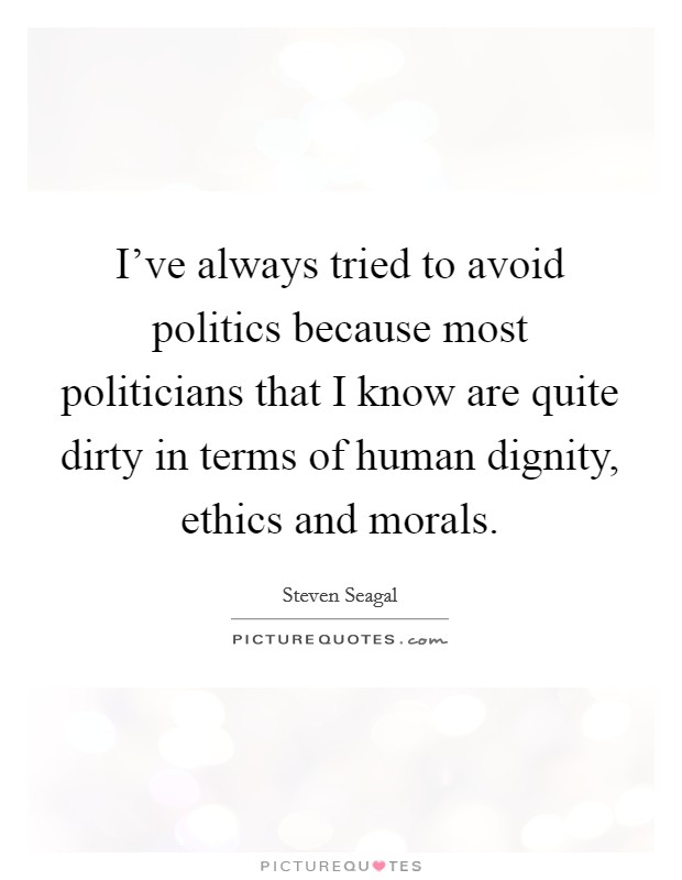 I've always tried to avoid politics because most politicians that I know are quite dirty in terms of human dignity, ethics and morals Picture Quote #1