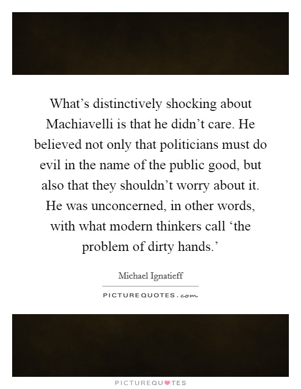 What's distinctively shocking about Machiavelli is that he didn't care. He believed not only that politicians must do evil in the name of the public good, but also that they shouldn't worry about it. He was unconcerned, in other words, with what modern thinkers call 'the problem of dirty hands.' Picture Quote #1