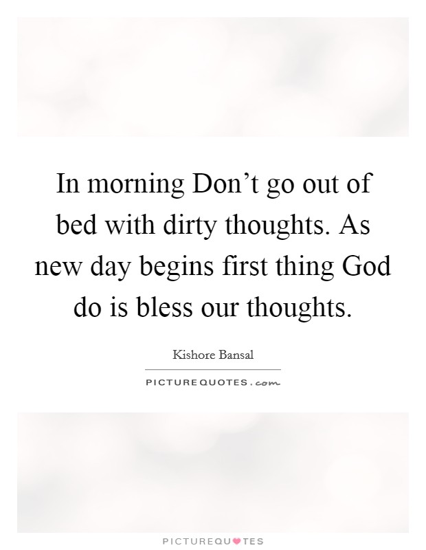 In morning Don't go out of bed with dirty thoughts. As new day begins first thing God do is bless our thoughts Picture Quote #1