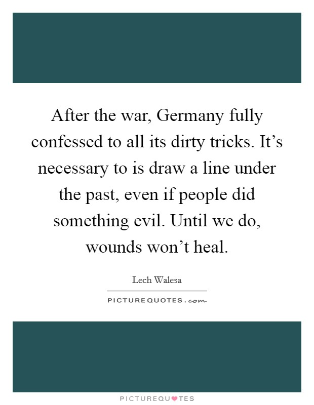 After the war, Germany fully confessed to all its dirty tricks. It's necessary to is draw a line under the past, even if people did something evil. Until we do, wounds won't heal Picture Quote #1