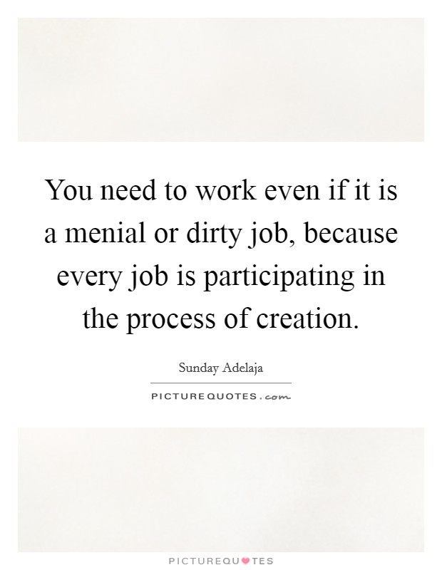 You need to work even if it is a menial or dirty job, because every job is participating in the process of creation Picture Quote #1
