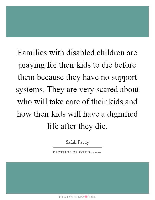 Families with disabled children are praying for their kids to die before them because they have no support systems. They are very scared about who will take care of their kids and how their kids will have a dignified life after they die Picture Quote #1