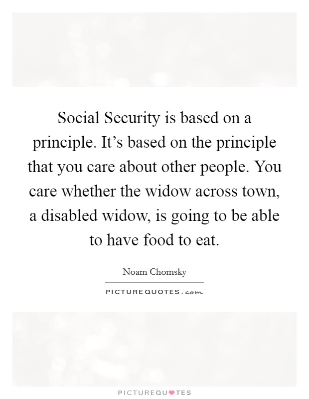 Social Security is based on a principle. It's based on the principle that you care about other people. You care whether the widow across town, a disabled widow, is going to be able to have food to eat Picture Quote #1