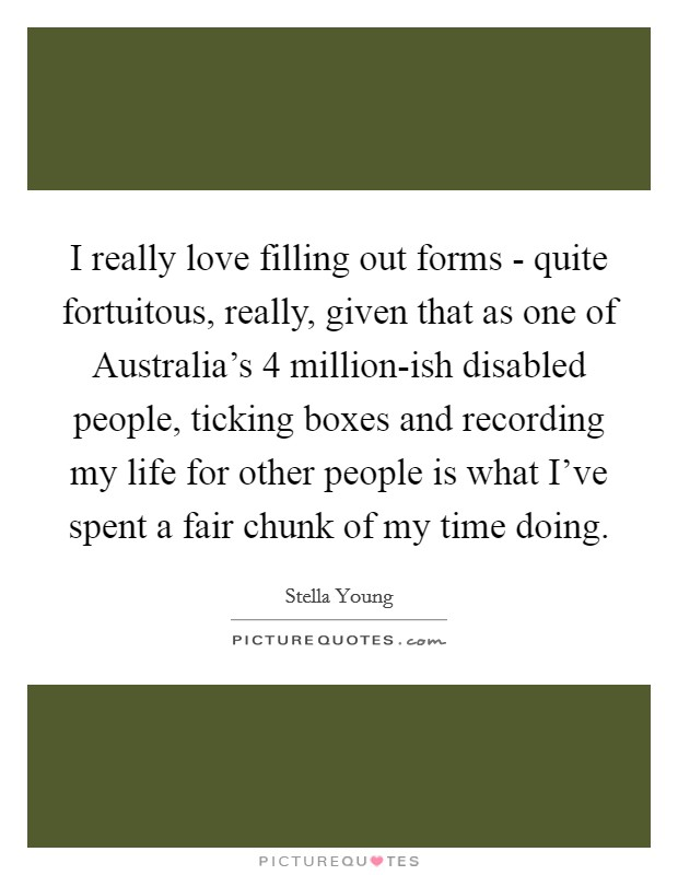 I really love filling out forms - quite fortuitous, really, given that as one of Australia's 4 million-ish disabled people, ticking boxes and recording my life for other people is what I've spent a fair chunk of my time doing. Picture Quote #1