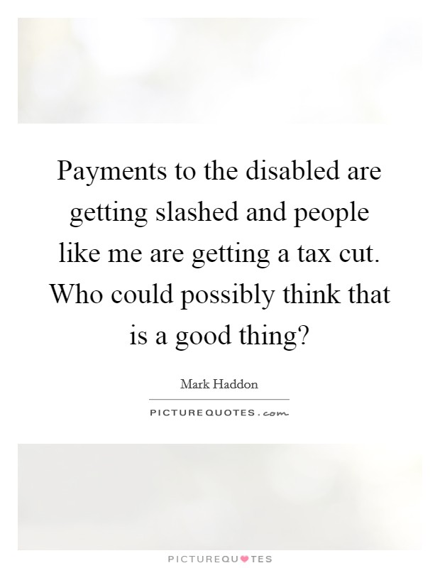 Payments to the disabled are getting slashed and people like me are getting a tax cut. Who could possibly think that is a good thing? Picture Quote #1