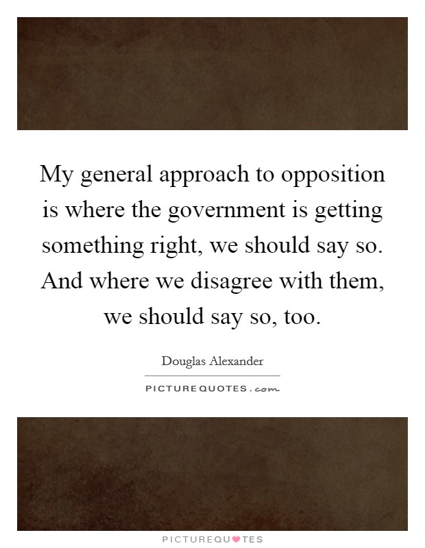 My general approach to opposition is where the government is getting something right, we should say so. And where we disagree with them, we should say so, too Picture Quote #1