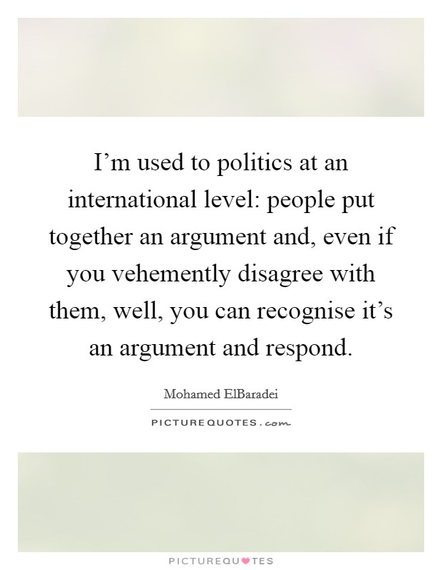 I'm used to politics at an international level: people put together an argument and, even if you vehemently disagree with them, well, you can recognise it's an argument and respond Picture Quote #1