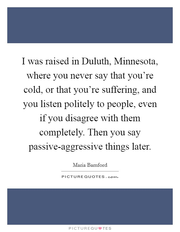 I was raised in Duluth, Minnesota, where you never say that you're cold, or that you're suffering, and you listen politely to people, even if you disagree with them completely. Then you say passive-aggressive things later Picture Quote #1