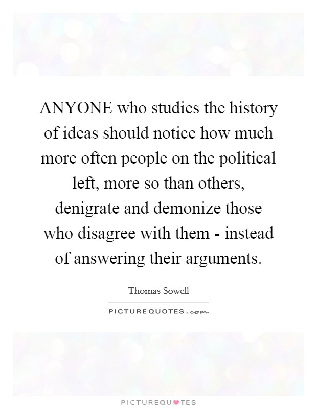 ANYONE who studies the history of ideas should notice how much more often people on the political left, more so than others, denigrate and demonize those who disagree with them - instead of answering their arguments Picture Quote #1