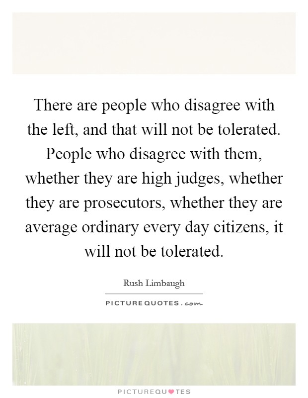 There are people who disagree with the left, and that will not be tolerated. People who disagree with them, whether they are high judges, whether they are prosecutors, whether they are average ordinary every day citizens, it will not be tolerated Picture Quote #1