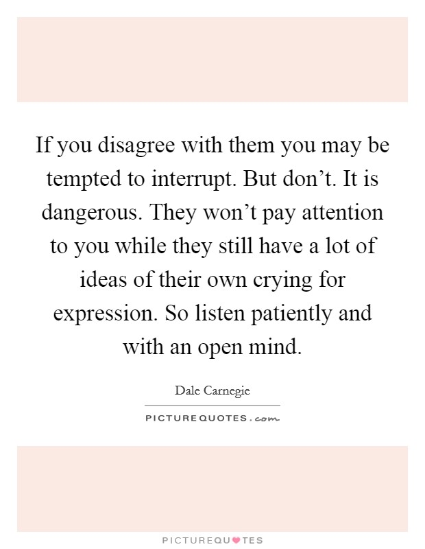 If you disagree with them you may be tempted to interrupt. But don't. It is dangerous. They won't pay attention to you while they still have a lot of ideas of their own crying for expression. So listen patiently and with an open mind Picture Quote #1