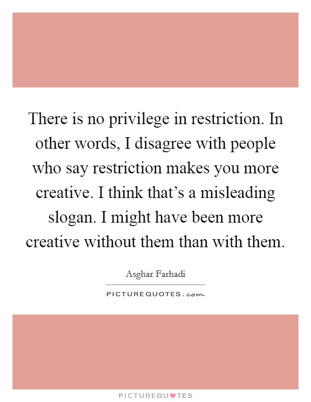 There is no privilege in restriction. In other words, I disagree with people who say restriction makes you more creative. I think that's a misleading slogan. I might have been more creative without them than with them Picture Quote #1