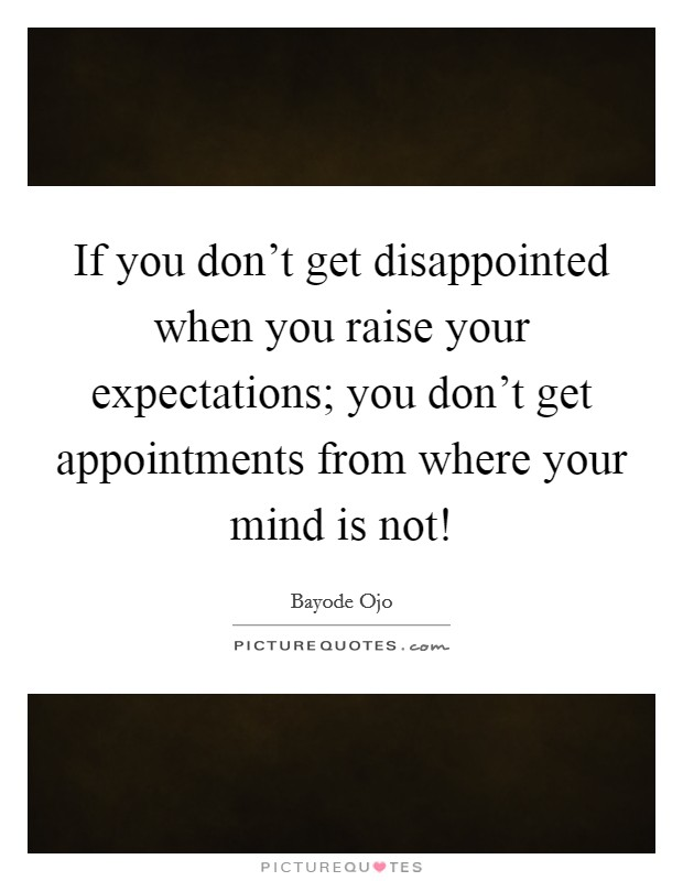 If you don't get disappointed when you raise your expectations; you don't get appointments from where your mind is not! Picture Quote #1