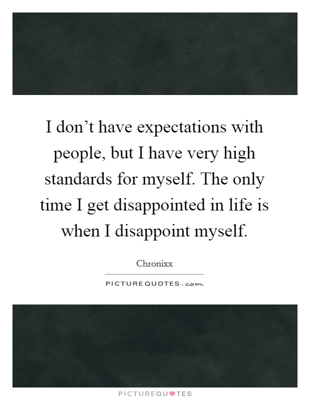 I don't have expectations with people, but I have very high standards for myself. The only time I get disappointed in life is when I disappoint myself Picture Quote #1
