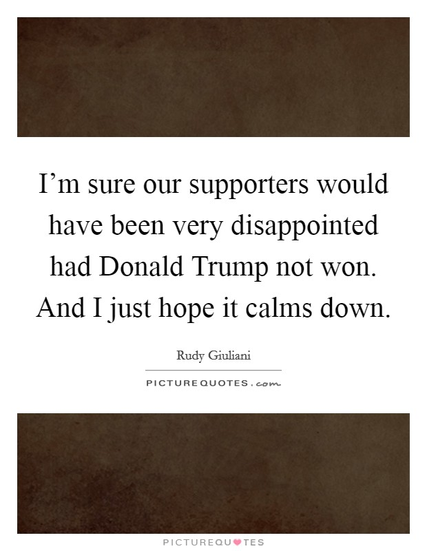 I'm sure our supporters would have been very disappointed had Donald Trump not won. And I just hope it calms down Picture Quote #1