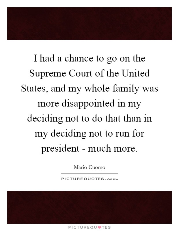 I had a chance to go on the Supreme Court of the United States, and my whole family was more disappointed in my deciding not to do that than in my deciding not to run for president - much more Picture Quote #1