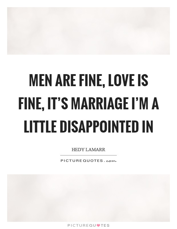 Men are fine, love is fine, it's marriage I'm a little disappointed in Picture Quote #1