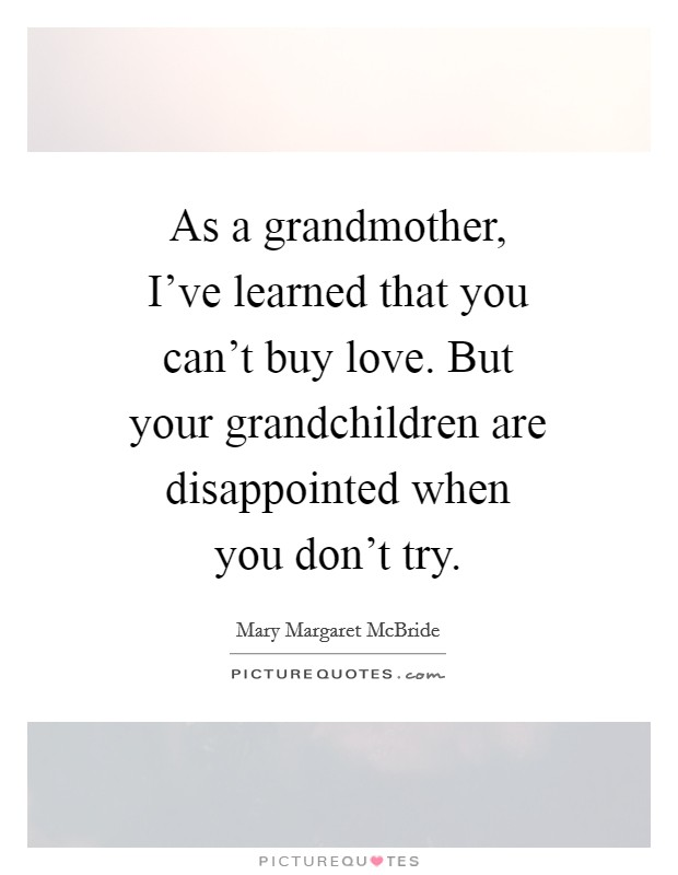 As a grandmother, I've learned that you can't buy love. But your grandchildren are disappointed when you don't try Picture Quote #1