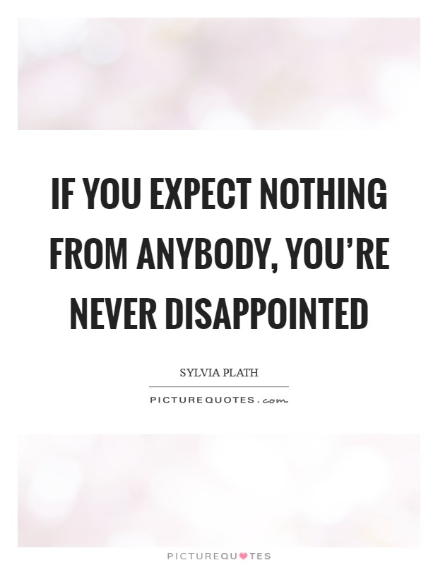If you expect nothing from anybody, you're never disappointed Picture Quote #1