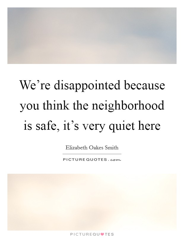 We're disappointed because you think the neighborhood is safe, it's very quiet here Picture Quote #1