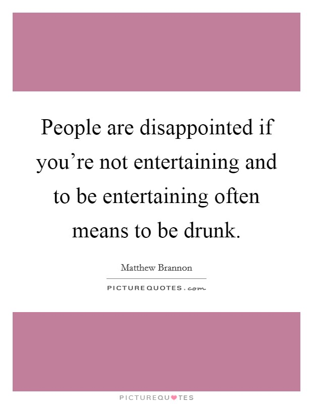 People are disappointed if you're not entertaining and to be entertaining often means to be drunk Picture Quote #1