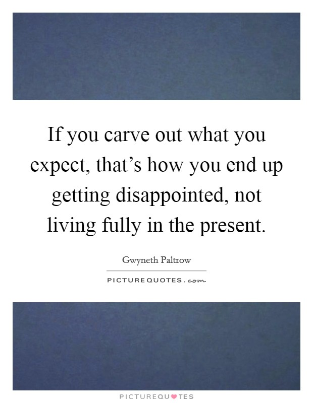 If you carve out what you expect, that's how you end up getting disappointed, not living fully in the present Picture Quote #1