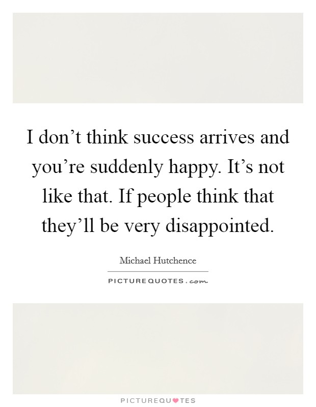 I don't think success arrives and you're suddenly happy. It's not like that. If people think that they'll be very disappointed Picture Quote #1