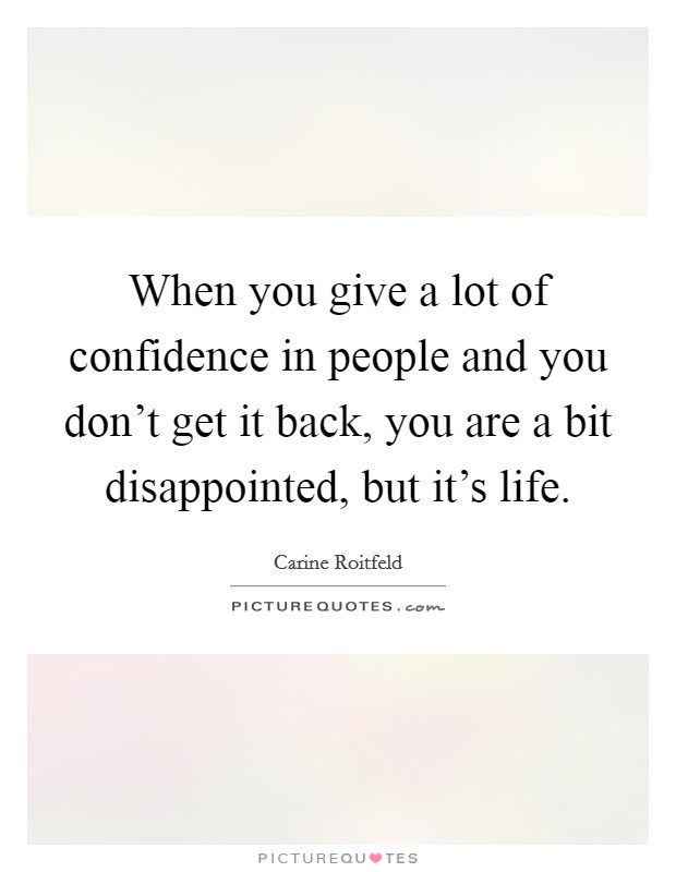 When you give a lot of confidence in people and you don't get it back, you are a bit disappointed, but it's life Picture Quote #1