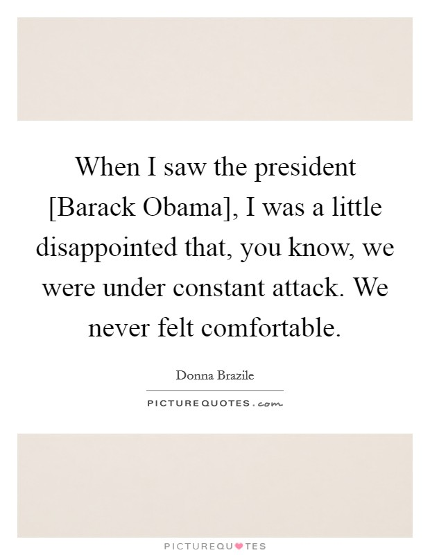 When I saw the president [Barack Obama], I was a little disappointed that, you know, we were under constant attack. We never felt comfortable Picture Quote #1