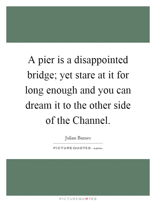 A pier is a disappointed bridge; yet stare at it for long enough and you can dream it to the other side of the Channel Picture Quote #1
