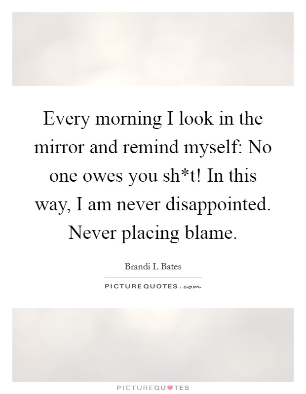 Every morning I look in the mirror and remind myself: No one owes you sh*t! In this way, I am never disappointed. Never placing blame Picture Quote #1