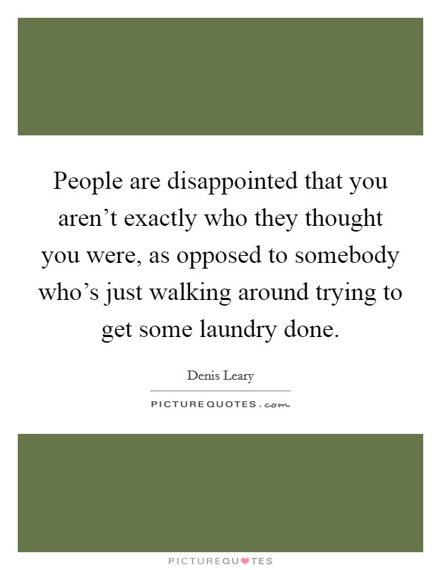 People are disappointed that you aren't exactly who they thought you were, as opposed to somebody who's just walking around trying to get some laundry done Picture Quote #1