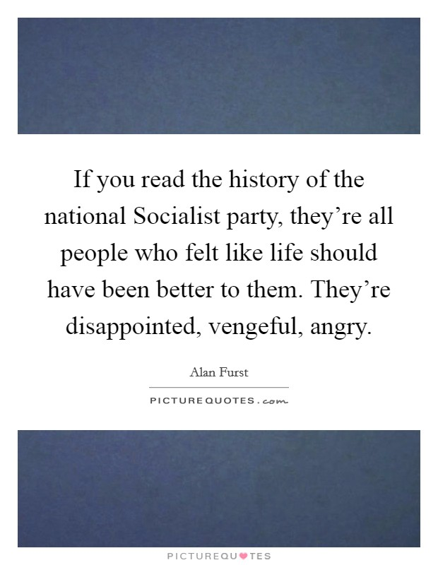 If you read the history of the national Socialist party, they're all people who felt like life should have been better to them. They're disappointed, vengeful, angry. Picture Quote #1