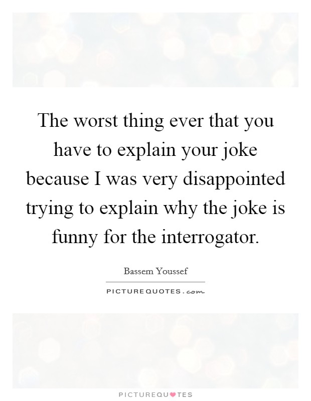 The worst thing ever that you have to explain your joke because I was very disappointed trying to explain why the joke is funny for the interrogator Picture Quote #1